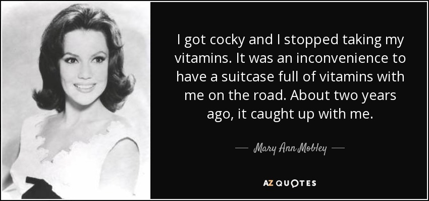 I got cocky and I stopped taking my vitamins. It was an inconvenience to have a suitcase full of vitamins with me on the road. About two years ago, it caught up with me. - Mary Ann Mobley