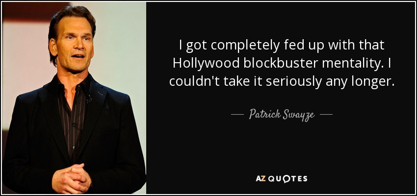 I got completely fed up with that Hollywood blockbuster mentality. I couldn't take it seriously any longer. - Patrick Swayze