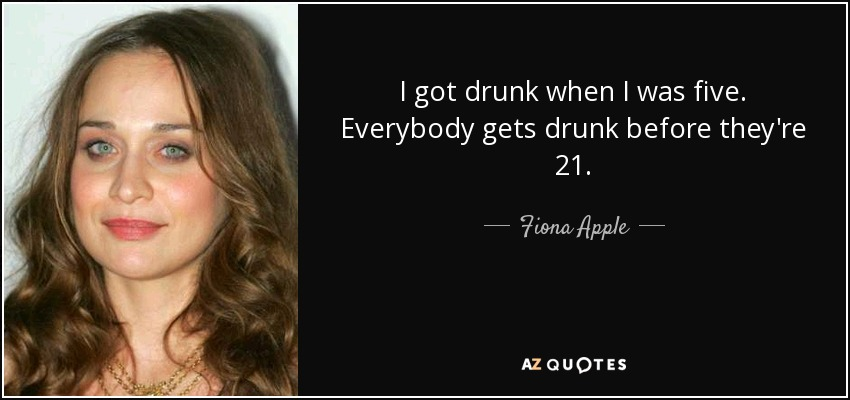 I got drunk when I was five. Everybody gets drunk before they're 21. - Fiona Apple