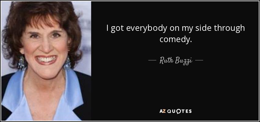 I got everybody on my side through comedy. - Ruth Buzzi