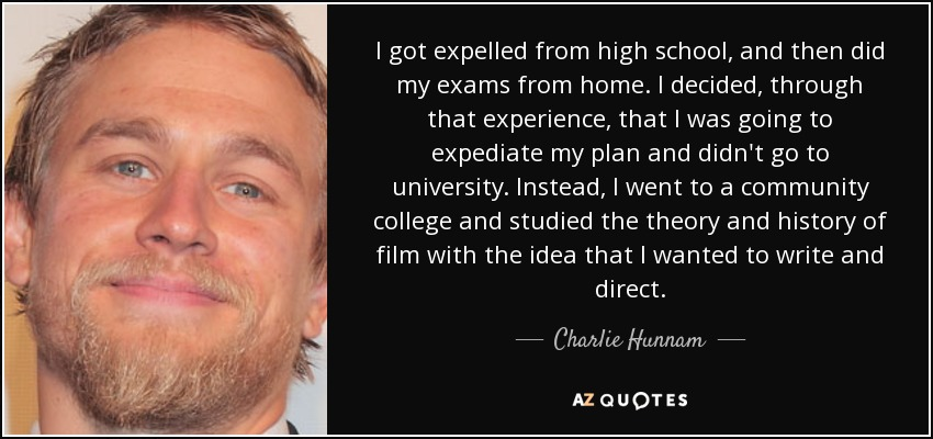 I got expelled from high school, and then did my exams from home. I decided, through that experience, that I was going to expediate my plan and didn't go to university. Instead, I went to a community college and studied the theory and history of film with the idea that I wanted to write and direct. - Charlie Hunnam