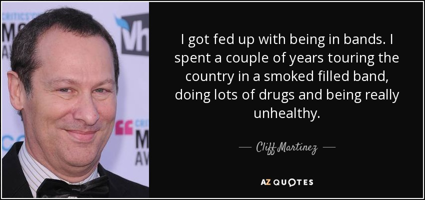 I got fed up with being in bands. I spent a couple of years touring the country in a smoked filled band, doing lots of drugs and being really unhealthy. - Cliff Martinez
