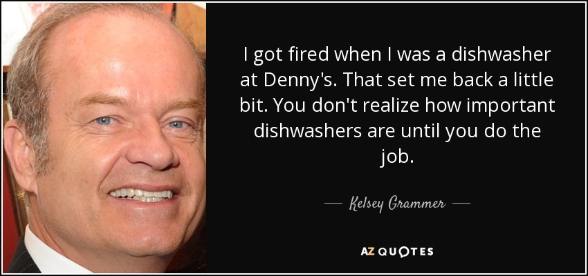 Kelsey Grammer quote: I got fired when I was a dishwasher at ...