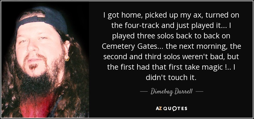 I got home, picked up my ax, turned on the four-track and just played it ... I played three solos back to back on Cemetery Gates ... the next morning, the second and third solos weren't bad, but the first had that first take magic ! .. I didn't touch it. - Dimebag Darrell