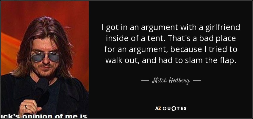 I got in an argument with a girlfriend inside of a tent. That's a bad place for an argument, because I tried to walk out, and had to slam the flap. - Mitch Hedberg