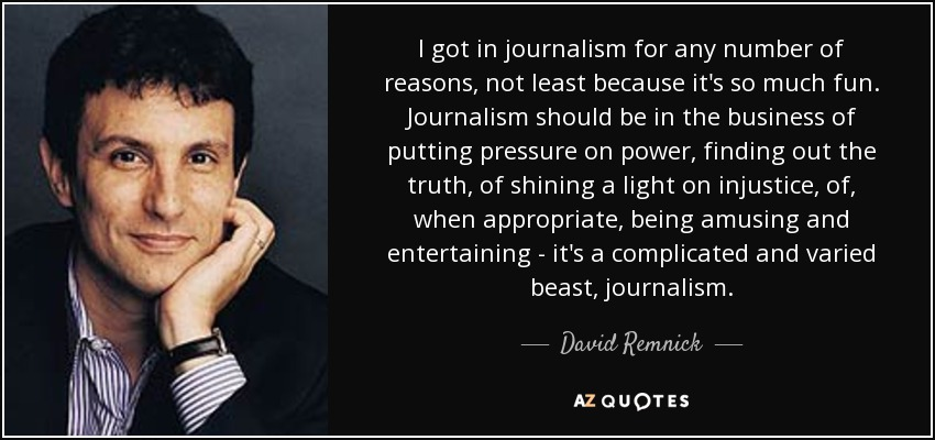 I got in journalism for any number of reasons, not least because it's so much fun. Journalism should be in the business of putting pressure on power, finding out the truth, of shining a light on injustice, of, when appropriate, being amusing and entertaining - it's a complicated and varied beast, journalism. - David Remnick