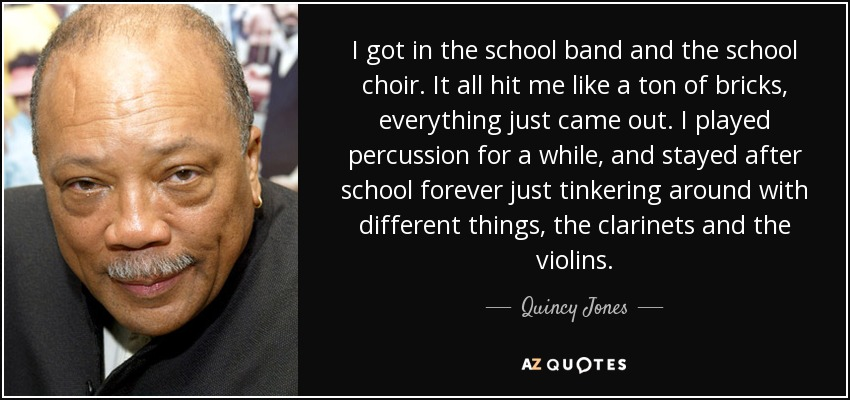 I got in the school band and the school choir. It all hit me like a ton of bricks, everything just came out. I played percussion for a while, and stayed after school forever just tinkering around with different things, the clarinets and the violins. - Quincy Jones