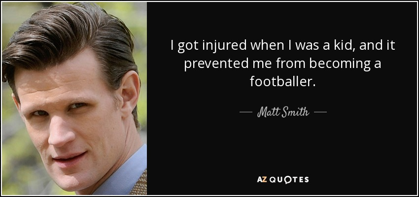 I got injured when I was a kid, and it prevented me from becoming a footballer. - Matt Smith