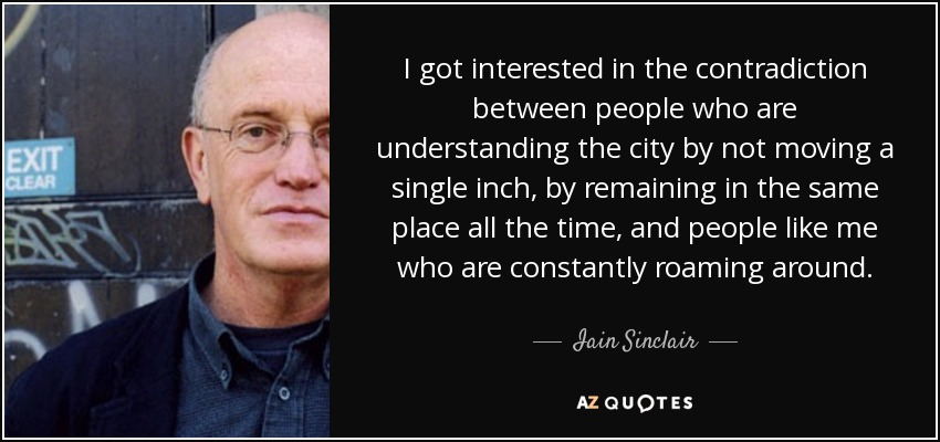 I got interested in the contradiction between people who are understanding the city by not moving a single inch, by remaining in the same place all the time, and people like me who are constantly roaming around. - Iain Sinclair