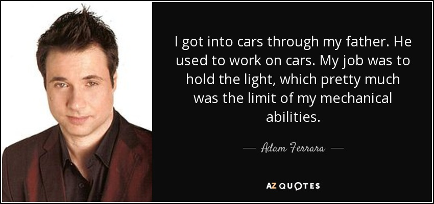 I got into cars through my father. He used to work on cars. My job was to hold the light, which pretty much was the limit of my mechanical abilities. - Adam Ferrara