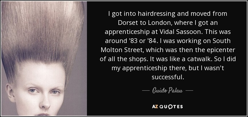 I got into hairdressing and moved from Dorset to London, where I got an apprenticeship at Vidal Sassoon. This was around '83 or '84. I was working on South Molton Street, which was then the epicenter of all the shops. It was like a catwalk. So I did my apprenticeship there, but I wasn't successful. - Guido Palau