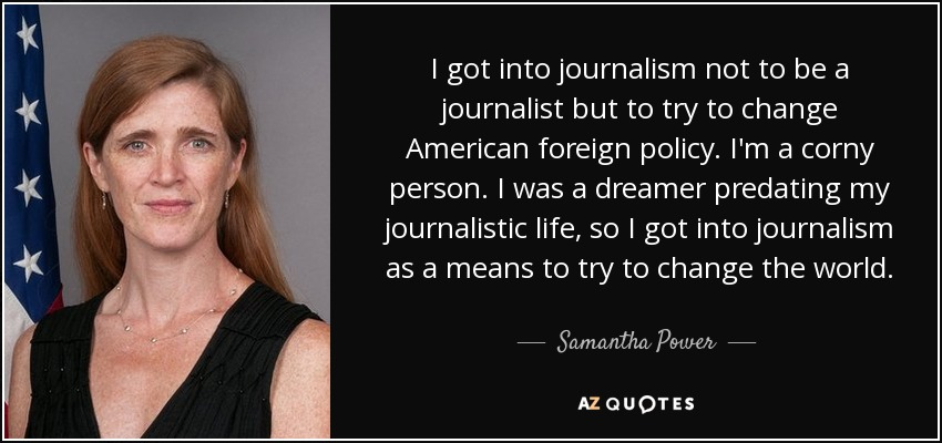 I got into journalism not to be a journalist but to try to change American foreign policy. I'm a corny person. I was a dreamer predating my journalistic life, so I got into journalism as a means to try to change the world. - Samantha Power