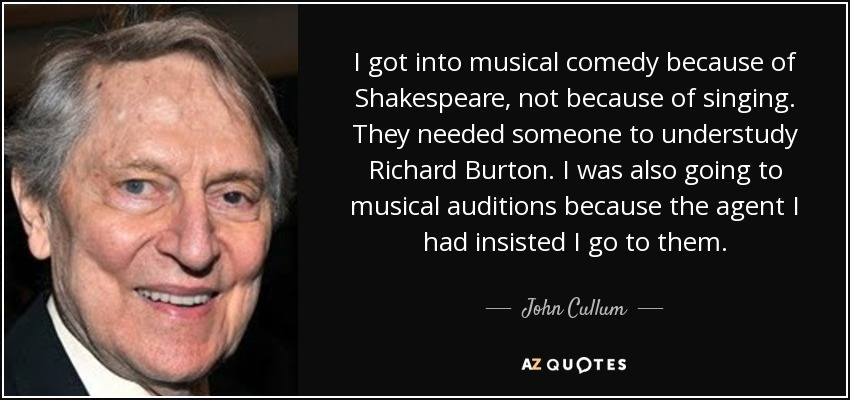 I got into musical comedy because of Shakespeare, not because of singing. They needed someone to understudy Richard Burton. I was also going to musical auditions because the agent I had insisted I go to them. - John Cullum