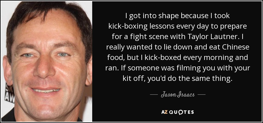 I got into shape because I took kick-boxing lessons every day to prepare for a fight scene with Taylor Lautner. I really wanted to lie down and eat Chinese food, but I kick-boxed every morning and ran. If someone was filming you with your kit off, you'd do the same thing. - Jason Isaacs