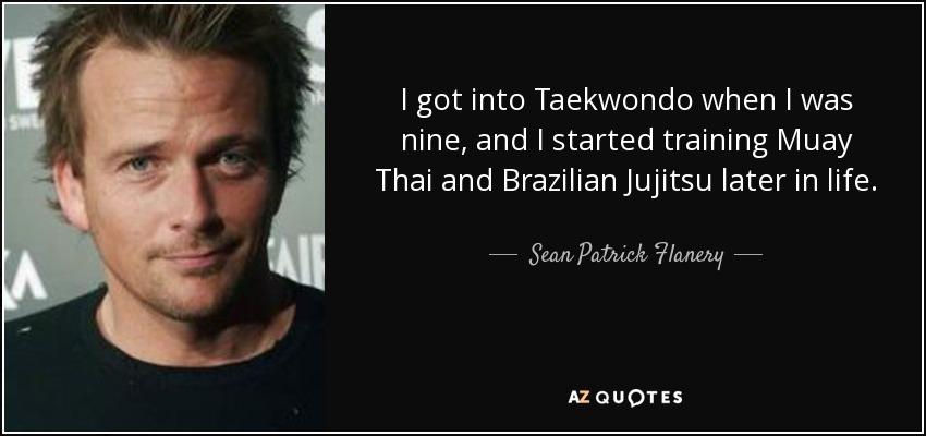 I got into Taekwondo when I was nine, and I started training Muay Thai and Brazilian Jujitsu later in life. - Sean Patrick Flanery