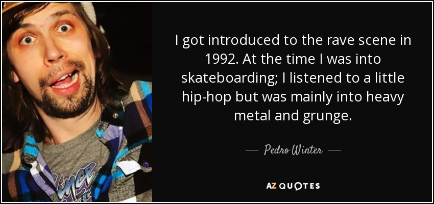 I got introduced to the rave scene in 1992. At the time I was into skateboarding; I listened to a little hip-hop but was mainly into heavy metal and grunge. - Pedro Winter