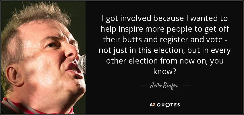 I got involved because I wanted to help inspire more people to get off their butts and register and vote - not just in this election, but in every other election from now on, you know? - Jello Biafra