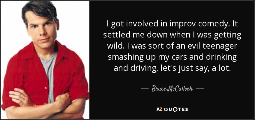 I got involved in improv comedy. It settled me down when I was getting wild. I was sort of an evil teenager smashing up my cars and drinking and driving, let's just say, a lot. - Bruce McCulloch