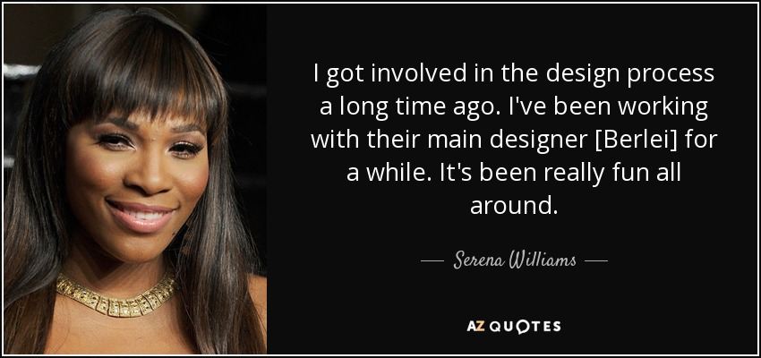 I got involved in the design process a long time ago. I've been working with their main designer [Berlei] for a while. It's been really fun all around. - Serena Williams