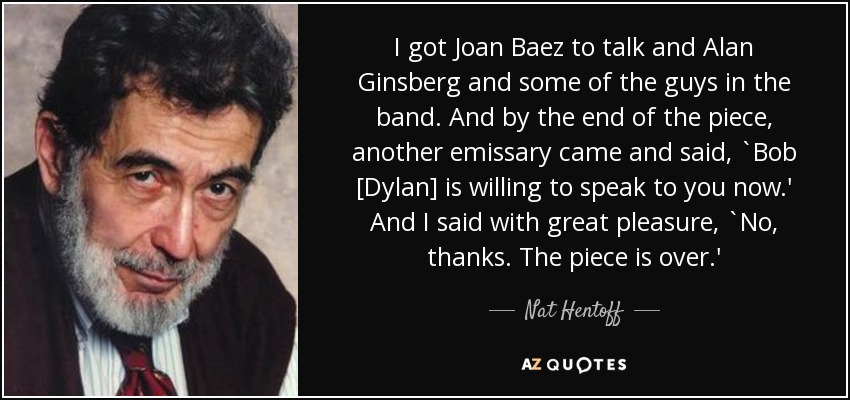 I got Joan Baez to talk and Alan Ginsberg and some of the guys in the band. And by the end of the piece, another emissary came and said, `Bob [Dylan] is willing to speak to you now.' And I said with great pleasure, `No, thanks. The piece is over.' - Nat Hentoff