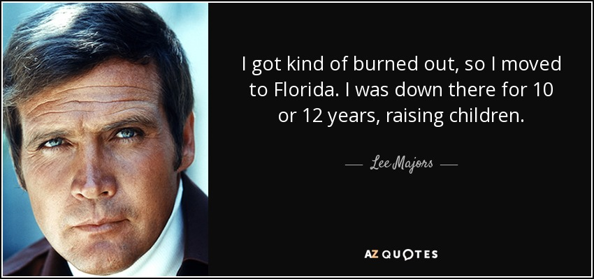 I got kind of burned out, so I moved to Florida. I was down there for 10 or 12 years, raising children. - Lee Majors