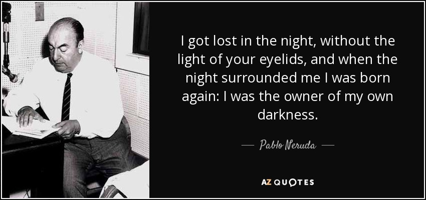 I got lost in the night, without the light of your eyelids, and when the night surrounded me I was born again: I was the owner of my own darkness. - Pablo Neruda