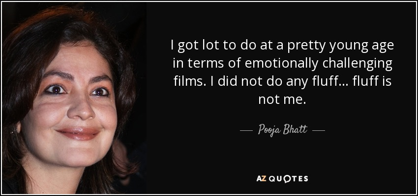 I got lot to do at a pretty young age in terms of emotionally challenging films. I did not do any fluff... fluff is not me. - Pooja Bhatt