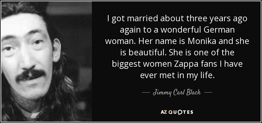 I got married about three years ago again to a wonderful German woman. Her name is Monika and she is beautiful. She is one of the biggest women Zappa fans I have ever met in my life. - Jimmy Carl Black