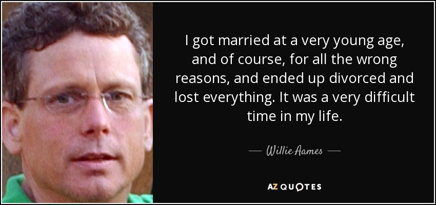 I got married at a very young age, and of course, for all the wrong reasons, and ended up divorced and lost everything. It was a very difficult time in my life. - Willie Aames