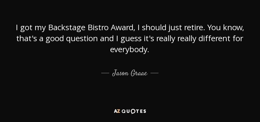 I got my Backstage Bistro Award, I should just retire. You know, that's a good question and I guess it's really really different for everybody. - Jason Graae