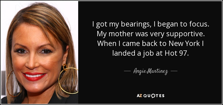 I got my bearings, I began to focus. My mother was very supportive. When I came back to New York I landed a job at Hot 97. - Angie Martinez