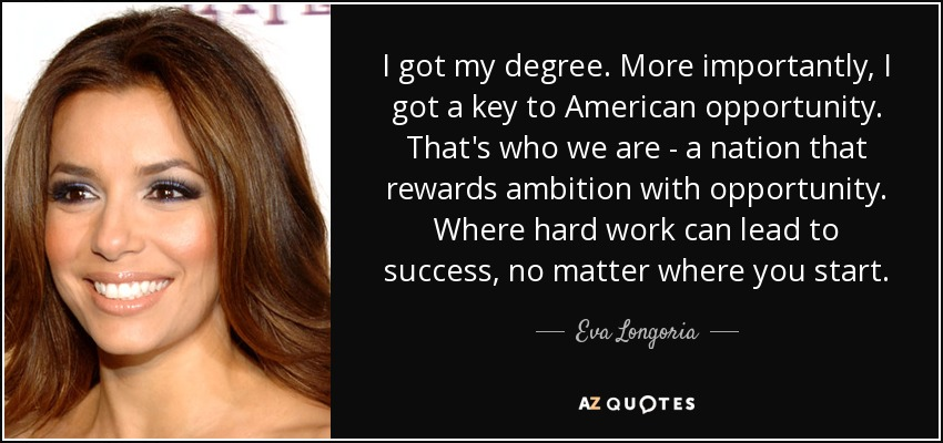 I got my degree. More importantly, I got a key to American opportunity. That's who we are - a nation that rewards ambition with opportunity. Where hard work can lead to success, no matter where you start. - Eva Longoria