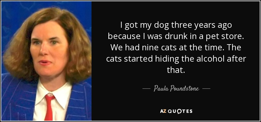 I got my dog three years ago because I was drunk in a pet store. We had nine cats at the time. The cats started hiding the alcohol after that. - Paula Poundstone