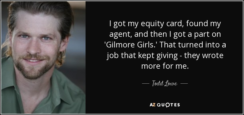 I got my equity card, found my agent, and then I got a part on 'Gilmore Girls.' That turned into a job that kept giving - they wrote more for me. - Todd Lowe
