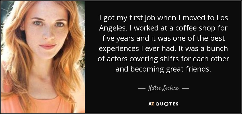 I got my first job when I moved to Los Angeles. I worked at a coffee shop for five years and it was one of the best experiences I ever had. It was a bunch of actors covering shifts for each other and becoming great friends. - Katie Leclerc