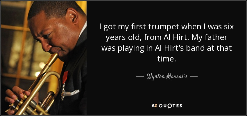 I got my first trumpet when I was six years old, from Al Hirt. My father was playing in Al Hirt's band at that time. - Wynton Marsalis
