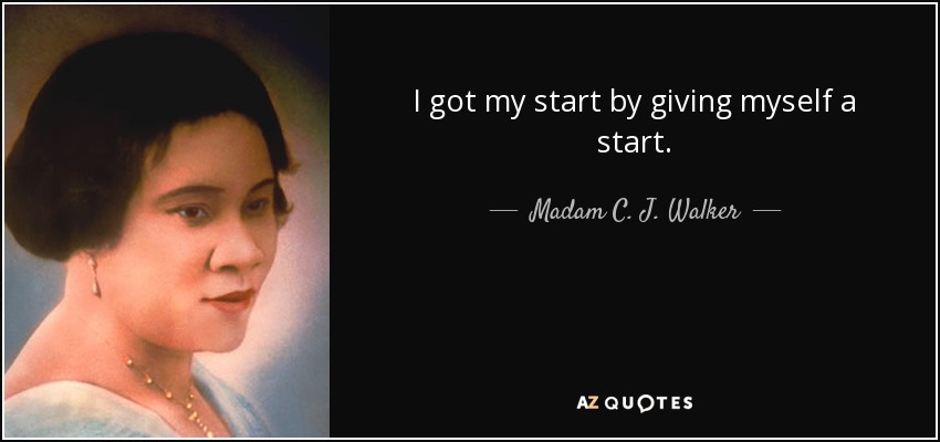 I got my start by giving myself a start. - Madam C. J. Walker