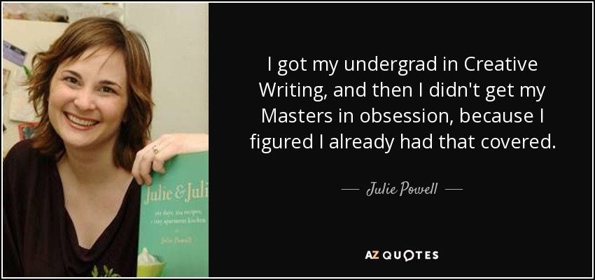 I got my undergrad in Creative Writing, and then I didn't get my Masters in obsession, because I figured I already had that covered. - Julie Powell