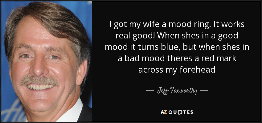 I got my wife a mood ring. It works real good! When shes in a good mood it turns blue, but when shes in a bad mood theres a red mark across my forehead - Jeff Foxworthy
