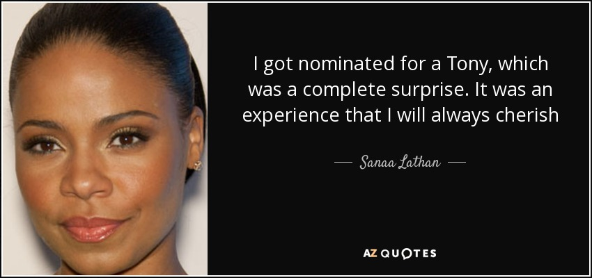 I got nominated for a Tony, which was a complete surprise. It was an experience that I will always cherish - Sanaa Lathan