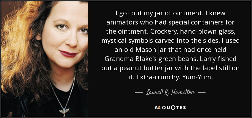 I got out my jar of ointment. I knew animators who had special containers for the ointment. Crockery, hand-blown glass, mystical symbols carved into the sides. I used an old Mason jar that had once held Grandma Blake's green beans. Larry fished out a peanut butter jar with the label still on it. Extra-crunchy. Yum-Yum. - Laurell K. Hamilton