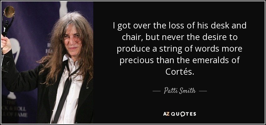 I got over the loss of his desk and chair, but never the desire to produce a string of words more precious than the emeralds of Cortés. - Patti Smith