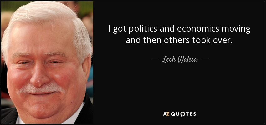 I got politics and economics moving and then others took over. - Lech Walesa
