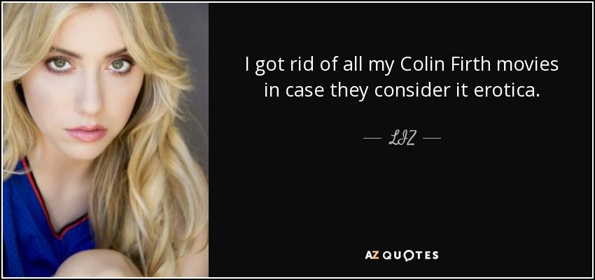 I got rid of all my Colin Firth movies in case they consider it erotica. - LIZ