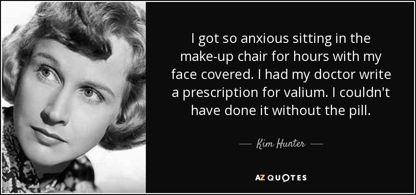 I got so anxious sitting in the make-up chair for hours with my face covered. I had my doctor write a prescription for valium. I couldn't have done it without the pill. - Kim Hunter