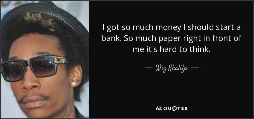 I got so much money I should start a bank. So much paper right in front of me it's hard to think. - Wiz Khalifa