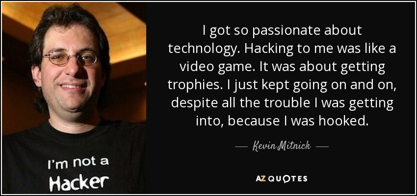 I got so passionate about technology. Hacking to me was like a video game. It was about getting trophies. I just kept going on and on, despite all the trouble I was getting into, because I was hooked. - Kevin Mitnick