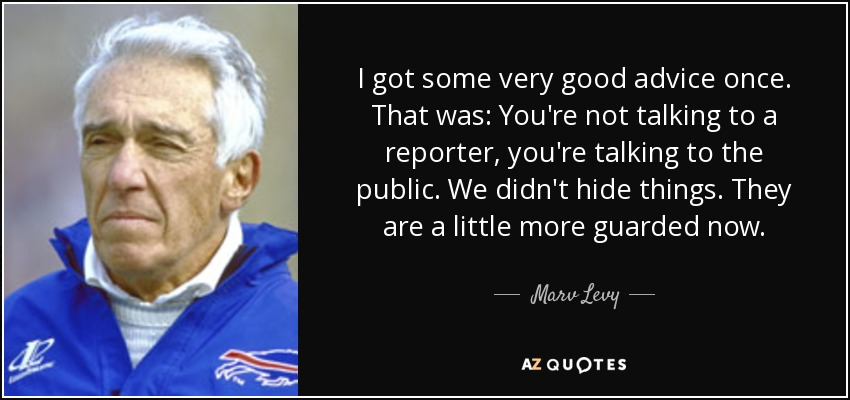 I got some very good advice once. That was: You're not talking to a reporter, you're talking to the public. We didn't hide things. They are a little more guarded now. - Marv Levy