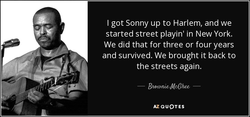 I got Sonny up to Harlem, and we started street playin' in New York. We did that for three or four years and survived. We brought it back to the streets again. - Brownie McGhee