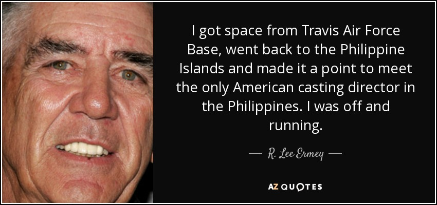 I got space from Travis Air Force Base, went back to the Philippine Islands and made it a point to meet the only American casting director in the Philippines. I was off and running. - R. Lee Ermey